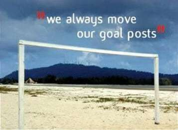 We always move our goal posts.